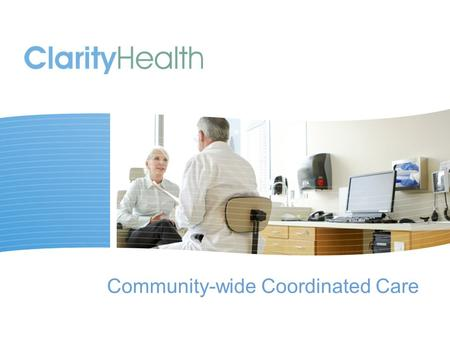 Community-wide Coordinated Care. © 2011 Clarity Health Services The typical primary care physician has 229 other physicians working in 117 practices with.