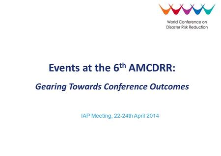IAP Meeting, 22-24th April 2014 Events at the 6 th AMCDRR: Gearing Towards Conference Outcomes.