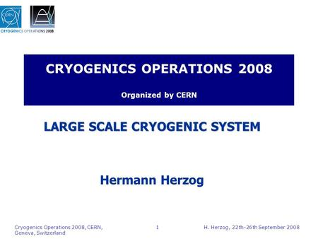 H. Herzog, 22th-26th September 2008 Cryogenics Operations 2008, CERN, Geneva, Switzerland 1 CRYOGENICS OPERATIONS 2008 Organized by CERN LARGE SCALE CRYOGENIC.
