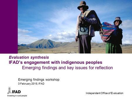 Independent Office of Evaluation - 1 - Evaluation synthesis IFAD's engagement with indigenous peoples Emerging findings and key issues for reflection Emerging.