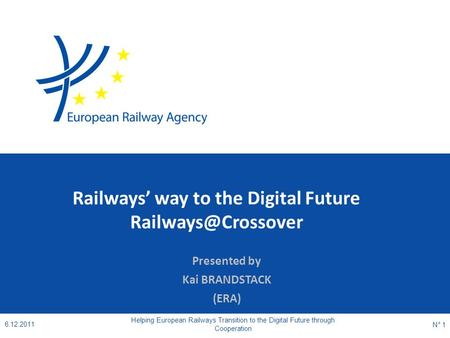 Railways' way to the Digital Future Presented by Kai BRANDSTACK (ERA) 6.12.2011 Helping European Railways Transition to the Digital.