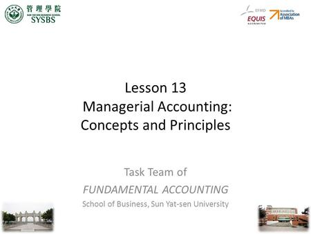 Lesson 13 Managerial <strong>Accounting</strong>: Concepts and Principles Task Team of FUNDAMENTAL <strong>ACCOUNTING</strong> School of Business, Sun Yat-sen University.