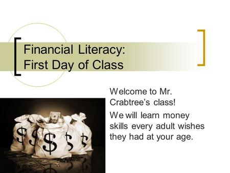Financial Literacy: First Day of Class Welcome to Mr. Crabtree's class! We will learn money skills every adult wishes they had at your age.