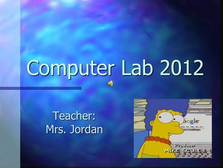 Computer Lab 2012 Teacher: Mrs. Jordan Am I in the right room? You are in room 313 for You are in room 313 for Computer Applications Computer Applications.