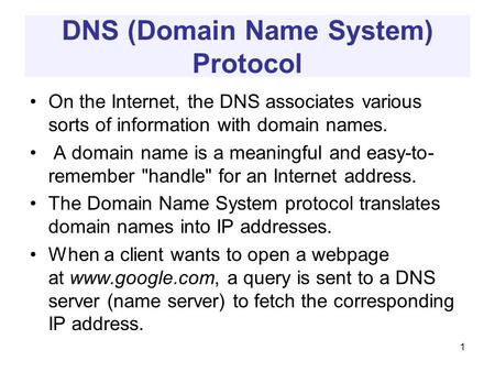 DNS (Domain Name System) Protocol On the Internet, the DNS associates various sorts of information with domain names. A domain name is a meaningful and.