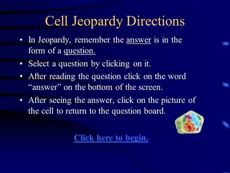 Cell Jeopardy Directions In Jeopardy, remember the answer is in the form of a question. Select a question by clicking on it. After reading the question.