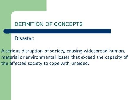 DEFINITION OF CONCEPTS Disaster: A serious disruption of society, causing widespread human, material or environmental losses that exceed the capacity of.