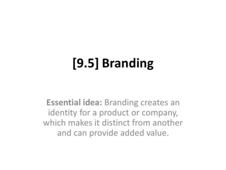[9.5] Branding Essential idea: Branding creates an identity for a product or company, which makes it distinct from another and can provide added value.