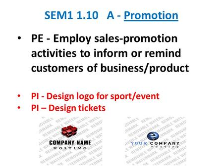 SEM1 1.10 A - Promotion PE - Employ sales-promotion activities to inform or remind customers of business/product PI - Design logo for sport/event PI –