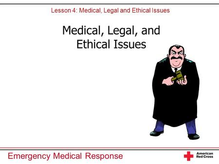 Emergency Medical Response Medical, Legal, and Ethical Issues Lesson 4: Medical, Legal and Ethical Issues.