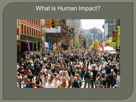 What is Human Impact?. Ecology is the study of the interactions of organisms with its environment. Biodiversity is the variety of life in an area; # of.