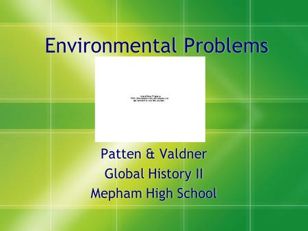 Environmental Problems Patten & Valdner Global History II Mepham High School Patten & Valdner Global History II Mepham High School.