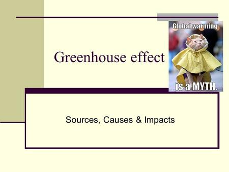 Greenhouse effect Sources, Causes & Impacts. Interpretation of global warming Global warming is a long-term climate change which raises the temperature.