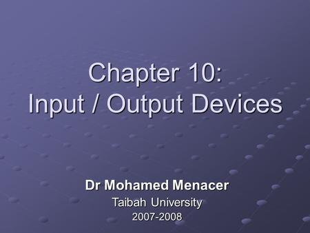 Chapter 10: Input / Output Devices Dr Mohamed Menacer Taibah University 2007-2008.