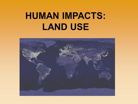HUMAN IMPACTS: LAND USE. More land is needed to grow food, to build roads and factories, and even to provide parks and recreation areas. As the human.