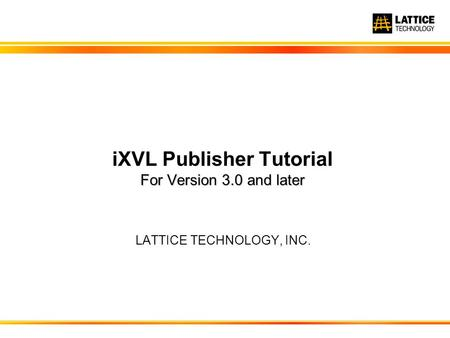 LATTICE TECHNOLOGY, INC. For Version 3.0 <strong>and</strong> later iXVL Publisher Tutorial For Version 3.0 <strong>and</strong> later.