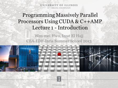 Programming Massively Parallel Processors Using CUDA & C++AMP Lecture 1 - Introduction Wen-mei Hwu, Izzat El Hajj CEA-EDF-Inria Summer School 2013.