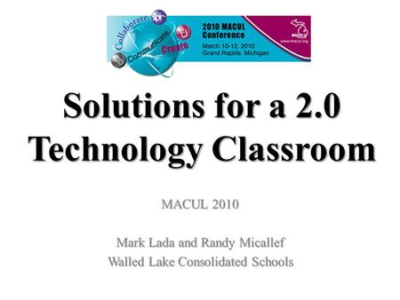 Solutions for a 2.0 Technology Classroom MACUL 2010 Mark Lada and Randy Micallef Walled Lake Consolidated Schools.