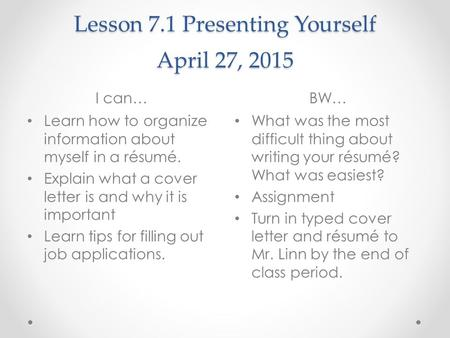 Lesson 7.1 Presenting Yourself April 27, 2015 I can…BW… Learn how to organize information about myself in a résumé. Explain what a cover letter is and.