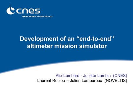 "Development of an ""end-to-end"" altimeter mission simulator Alix Lombard - Juliette Lambin (CNES) Laurent Roblou – Julien Lamouroux (NOVELTIS)"
