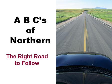 A B C's of Northern The Right Road to Follow A Attendance Attitude Academics Achievement.