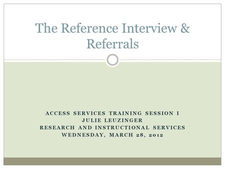 ACCESS SERVICES TRAINING SESSION I JULIE LEUZINGER RESEARCH AND INSTRUCTIONAL SERVICES WEDNESDAY, MARCH 28, 2012 The Reference Interview & Referrals.