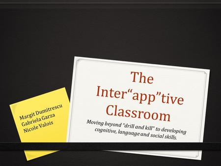 "The Inter""app""tive Classroom Moving beyond ""drill and kill"" to developing cognitive, language and social skills. Margit Dumitrescu Gabriela Garza Nicole."