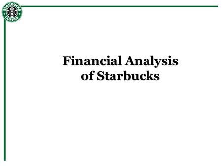 <strong>Financial</strong> Analysis of Starbucks.  Industry and Market – Commodity – Starbucks is only global chain – Dominated by single or small chain retailers – Global.