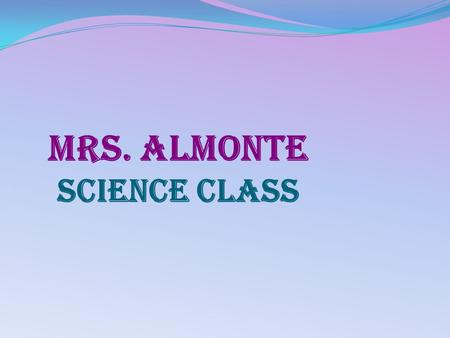 Mrs. Almonte Science class. About Me A proud wife A proud mother of four boys Enjoy reading and learning new things Enjoy talking with friends Enjoy attending.