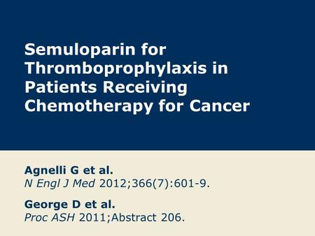 Semuloparin for Thromboprophylaxis in Patients Receiving Chemotherapy for Cancer Agnelli G et al. N Engl J Med 2012;366(7):601-9. George D et al. Proc.