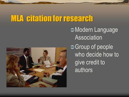 MLA citation for research  Modern Language Association  Group of people who decide how to give credit to authors.