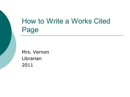 How to Write a Works Cited Page Mrs. Vernon Librarian 2011.