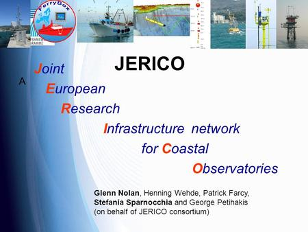 JERICO A Joint European Research Infrastructure network for Coastal Observatories Glenn Nolan, Henning Wehde, Patrick Farcy, Stefania Sparnocchia and George.