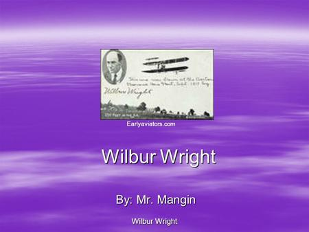 Wilbur Wright By: Mr. Mangin Wilbur Wright Earlyaviators.com.