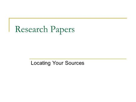 Research Papers Locating Your Sources. Two Kinds of Sources Primary source: original text, document, interview, speech, or letter (it is the text itself)