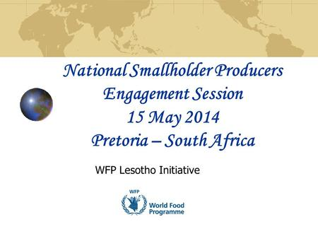 National Smallholder Producers Engagement Session 15 May 2014 Pretoria – South Africa WFP Lesotho Initiative.