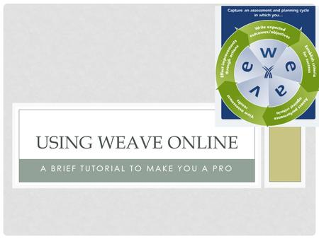 A BRIEF TUTORIAL TO MAKE YOU A PRO USING WEAVE ONLINE.