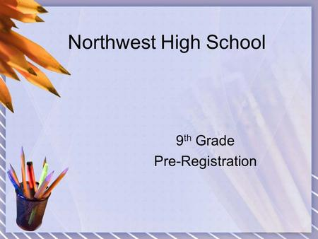Northwest High School 9 th Grade Pre-Registration.