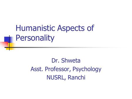 Humanistic Aspects of Personality Dr. Shweta Asst. Professor, Psychology NUSRL, Ranchi.