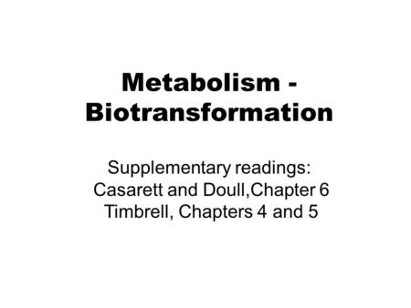 Metabolism - Biotransformation Supplementary readings: Casarett and Doull,Chapter 6 Timbrell, Chapters 4 and 5.
