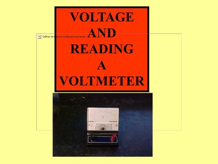 VOLTAGE AND READING A VOLTMETER. VOLTAGE AND READING A VOLTMETER VOLTAGE: (VOLTS) = V: A MEASURE OF THE FORCE OR PRESSURE THAT PUSHES ELECTRONS THROUGH.