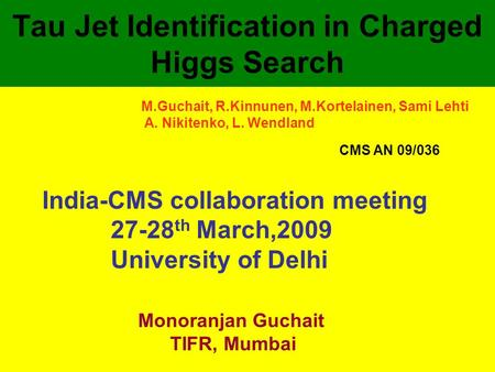 Tau Jet Identification in Charged Higgs Search Monoranjan Guchait TIFR, Mumbai India-CMS collaboration meeting 27-28 th March,2009 University of Delhi.
