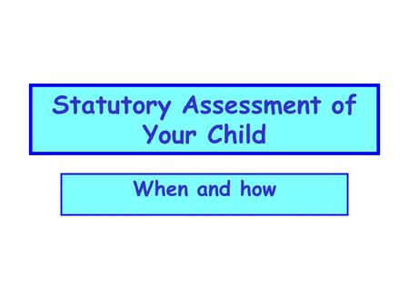 Statutory Assessment of Your Child When and how Statutory Assessment Key Stage 3Key Stage 4 Year 7Year 8Year 9Year 11 Optional testsStatutory (GCSE)