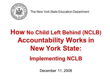 How No Child Left Behind (NCLB) Accountability Works in New York State: Implementing NCLB December 11, 2008 The New York State Education Department.