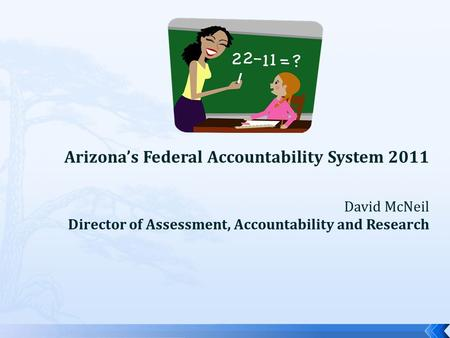 Arizona's Federal Accountability System 2011 David McNeil Director of Assessment, Accountability and Research.