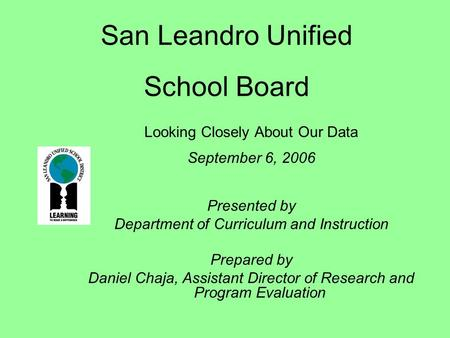 San Leandro Unified School Board Looking Closely About Our Data September 6, 2006 Presented by Department of Curriculum and Instruction Prepared by Daniel.