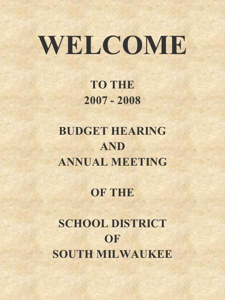 WELCOME TO THE 2007 - 2008 BUDGET HEARING AND ANNUAL MEETING OF THE SCHOOL DISTRICT OF SOUTH MILWAUKEE.