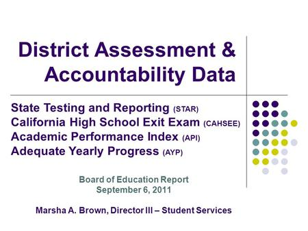 District Assessment & Accountability Data Board of Education Report September 6, 2011 Marsha A. Brown, Director III – Student Services State Testing and.