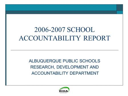 2006-2007 SCHOOL ACCOUNTABILITY REPORT ALBUQUERQUE PUBLIC SCHOOLS RESEARCH, DEVELOPMENT AND ACCOUNTABILITY DEPARTMENT.