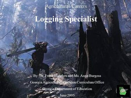 Agricultural Careers Logging Specialist By: Dr. Frank Flanders and Ms. Anna Burgess Georgia Agricultural Education Curriculum Office Georgia Department.